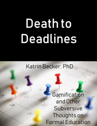 Death to Deadlines: Gamification and Other Subversive Thoughts on Formal Education